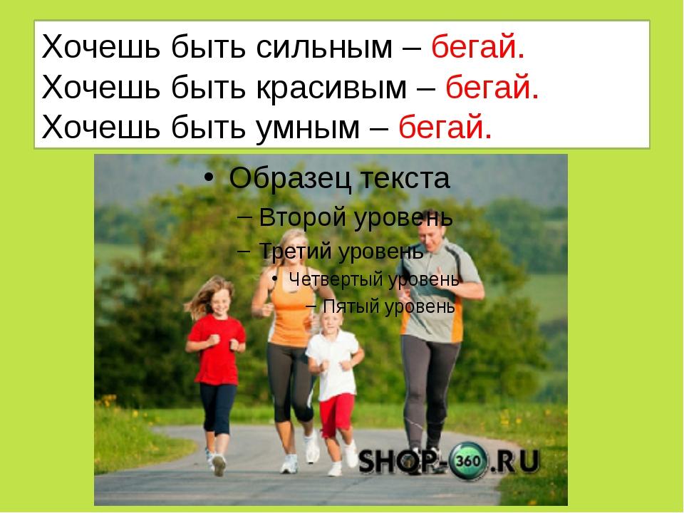 Хочешь быть сильным – бегай. Хочешь быть красивым – бегай. Хочешь быть умным...