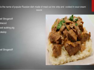 1.What is the name of popular Russian dish made of meat cut into strip and co