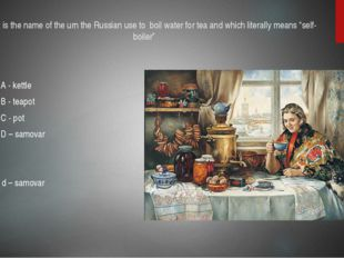 10.What is the name of the urn the Russian use to boil water for tea and whic