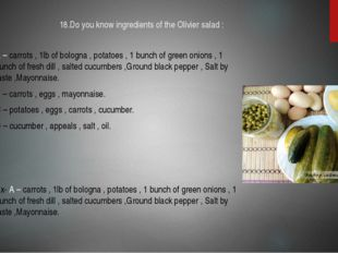 18.Do you know ingredients of the Olivier salad : A – carrots , 1lb of bologn