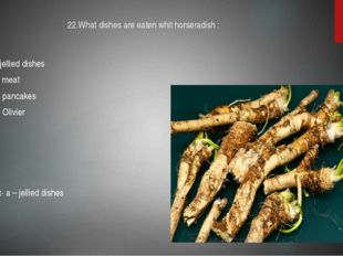 22.What dishes are eaten whit horseradish : A-jellied dishes B- meat C- panca