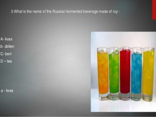 3.What is the name of the Russian fermented beverage made of ruy : A- kvas b-