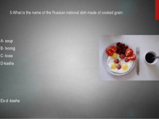 5.What is the name of the Russian national dish made of cooked grain: A- soup