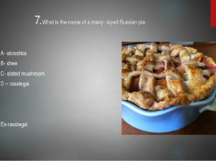 7.What is the name of a many- layed Russian pie: A- okroshka B- shee C- slate