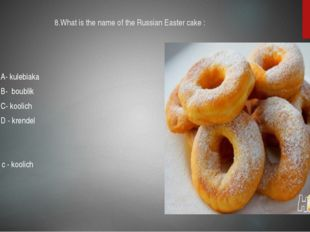 8.What is the name of the Russian Easter cake : A- kulebiaka B- boublik C- ko