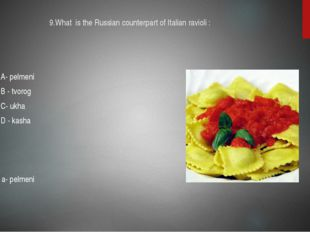 9.What is the Russian counterpart of Italian ravioli : A- pelmeni B - tvorog