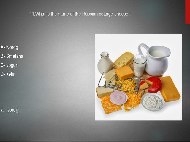 11.What is the name of the Russian cottage cheese: A- tvorog B- Smetana C- yo...