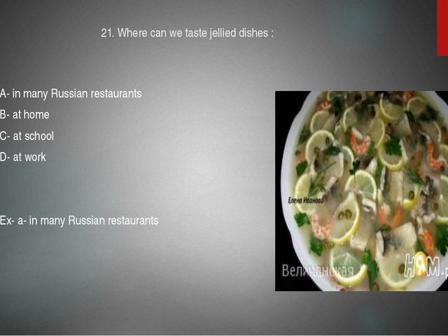 21. Where can we taste jellied dishes : A- in many Russian restaurants B- at...