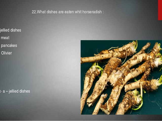 22.What dishes are eaten whit horseradish : A-jellied dishes B- meat C- panca...