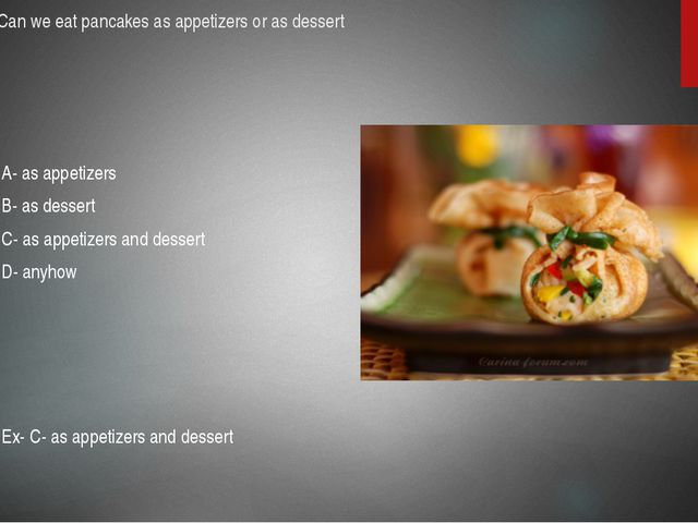 24.Can we eat pancakes as appetizers or as dessert A- as appetizers B- as des...