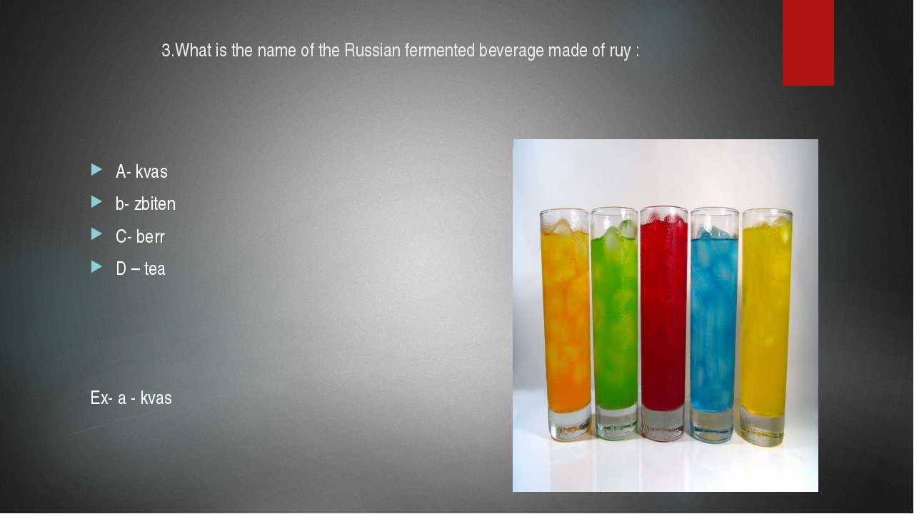 3.What is the name of the Russian fermented beverage made of ruy : A- kvas b-...