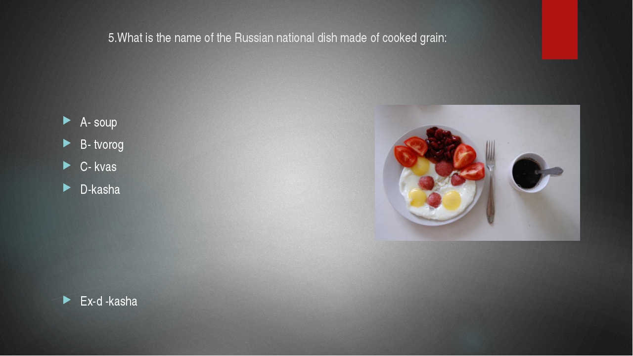 5.What is the name of the Russian national dish made of cooked grain: A- soup...