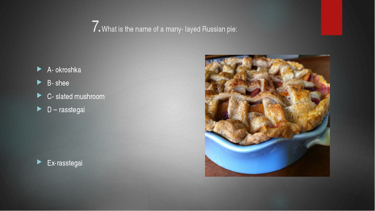 7.What is the name of a many- layed Russian pie: A- okroshka B- shee C- slate...