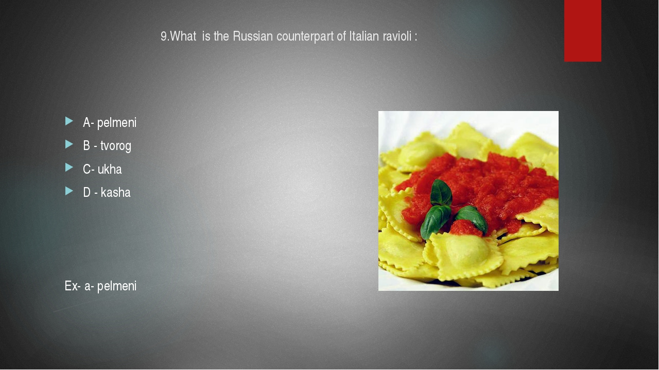 9.What is the Russian counterpart of Italian ravioli : A- pelmeni B - tvorog...