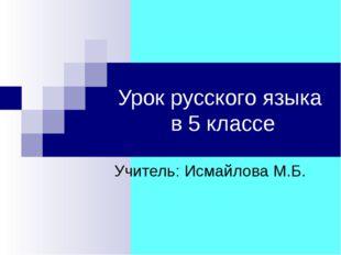 Урок русского языка в 5 классе Учитель: Исмайлова М.Б.