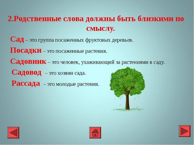2.Родственные слова должны быть близкими по смыслу. Сад – это группа посаженн...