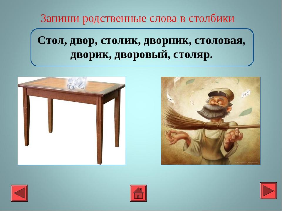 Запиши родственные слова в столбики Стол, двор, столик, дворник, столовая, д...
