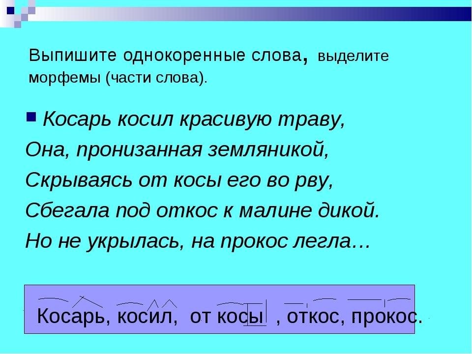 Выпишите однокоренные слова, выделите морфемы (части слова). Косарь косил кра...