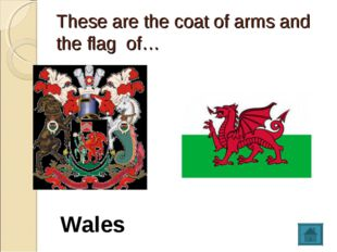 These are the coat of arms and the flag of… Wales