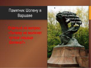 Памятник Шопену в Варшаве Ответьте на вопрос: «Почему не молкнет чуткое сердц