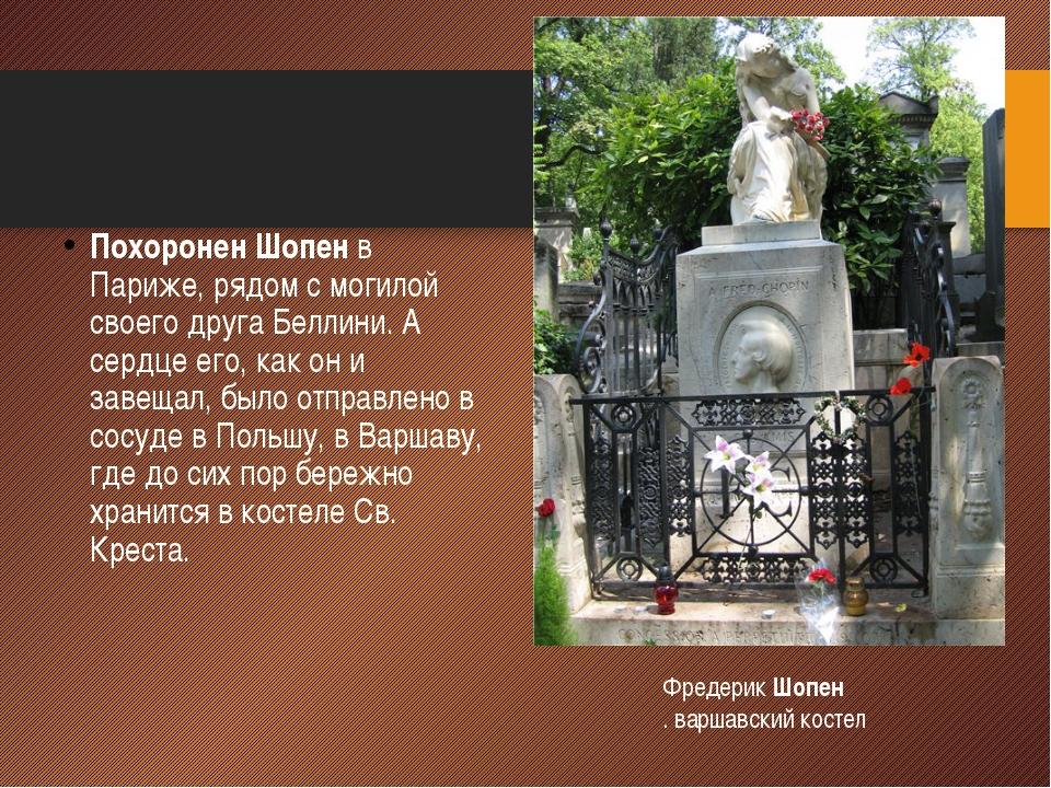Похоронен Шопен в Париже, рядом с могилой своего друга Беллини. А сердце его,...