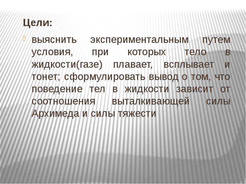 Цели: выяснить экспериментальным путем условия, при которых тело в жидкости(г...