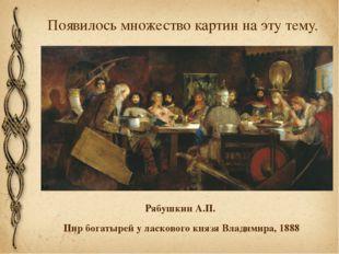 Появилось множество картин на эту тему. Рябушкин А.П. Пир богатырей у ласково