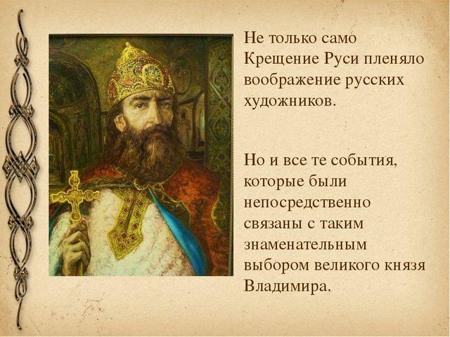 Не только само Крещение Руси пленяло воображение русских художников. Но и все...