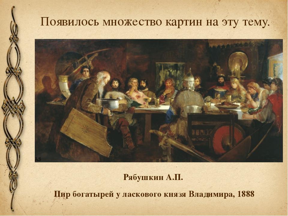 Появилось множество картин на эту тему. Рябушкин А.П. Пир богатырей у ласково...