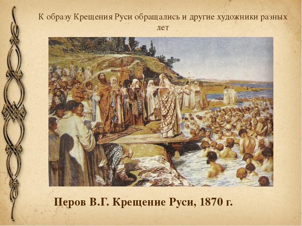 К образу Крещения Руси обращались и другие художники разных лет Перов В.Г. Кр...