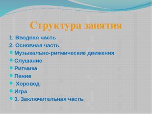 Структура занятия 1. Вводная часть 2. Основная часть Музыкально-ритмические д