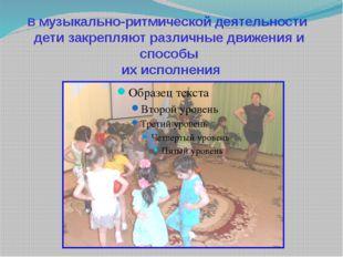 В музыкально-ритмической деятельности дети закрепляют различные движения и сп