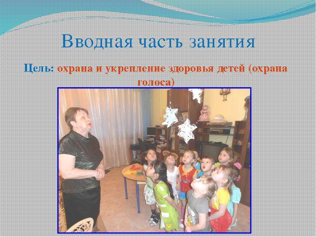 Вводная часть занятия Цель: охрана и укрепление здоровья детей (охрана голоса)