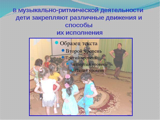 В музыкально-ритмической деятельности дети закрепляют различные движения и сп...