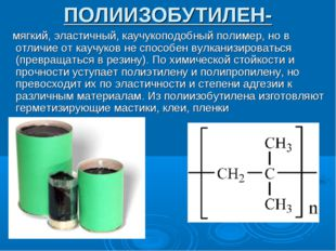 ПОЛИИЗОБУТИЛЕН- мягкий, эластичный, каучукоподобный полимер, но в отличие от