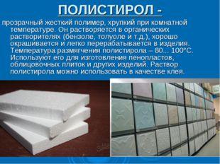 ПОЛИСТИРОЛ - прозрачный жесткий полимер, хрупкий при комнатной температуре. О