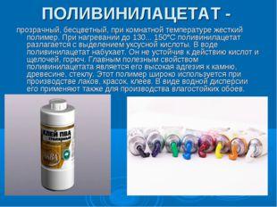 ПОЛИВИНИЛАЦЕТАТ - прозрачный, бесцветный, при комнатной температуре жесткий п