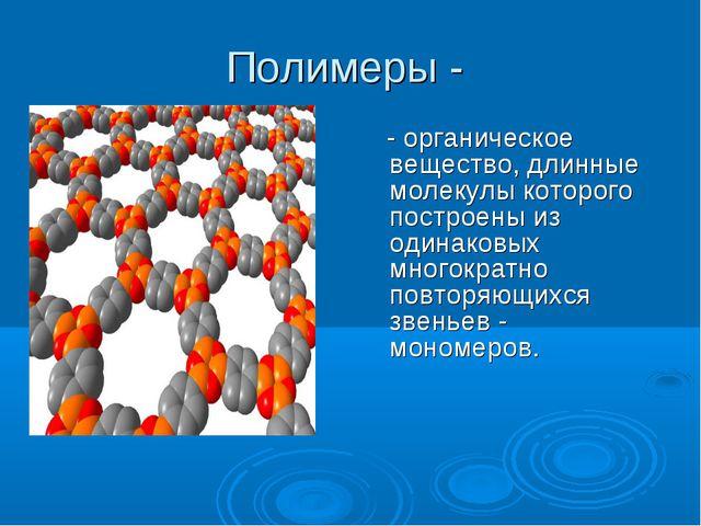 Полимеры - - органическое вещество, длинные молекулы которого построены из од...