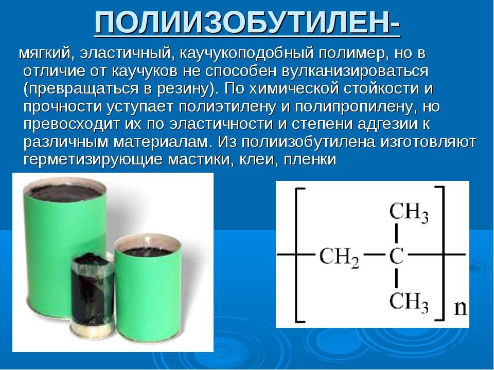 ПОЛИИЗОБУТИЛЕН- мягкий, эластичный, каучукоподобный полимер, но в отличие от...