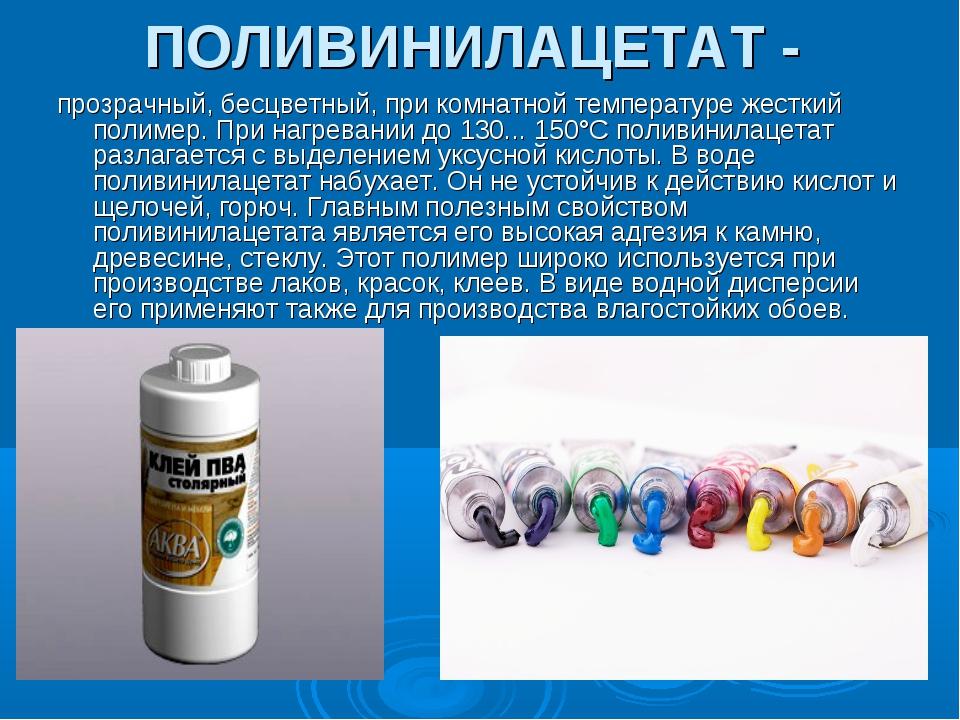 ПОЛИВИНИЛАЦЕТАТ - прозрачный, бесцветный, при комнатной температуре жесткий п...