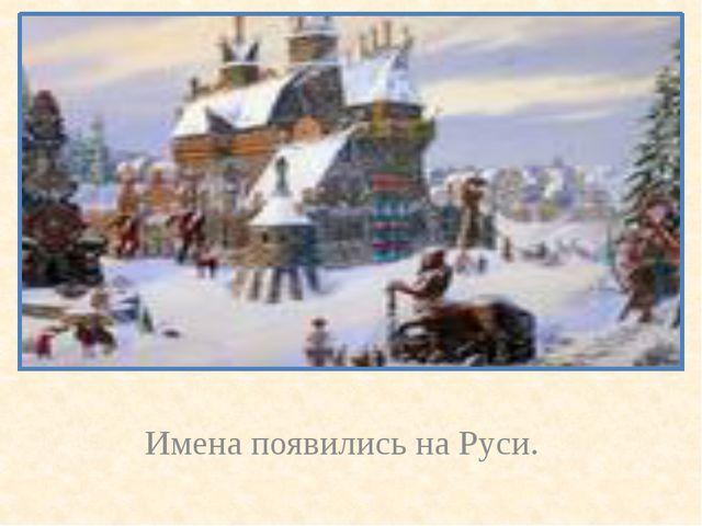 Имена появились на Руси.