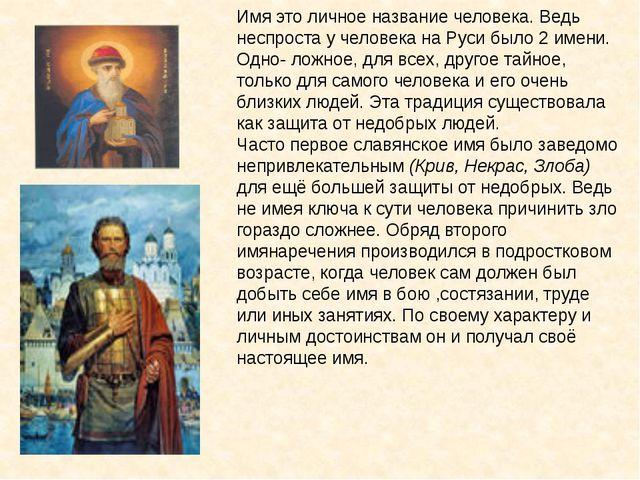 Имя это личное название человека. Ведь неспроста у человека на Руси было 2 им...