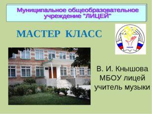 МАСТЕР КЛАСС В. И. Кнышова МБОУ лицей учитель музыки