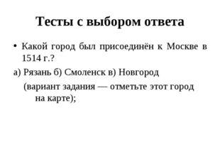Тесты с выбором ответа Какой город был присоединён к Москве в 1514 г.? а) Ряз
