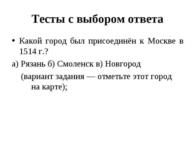Тесты с выбором ответа Какой город был присоединён к Москве в 1514 г.? а) Ряз...