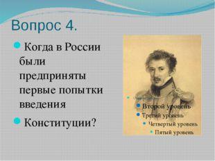 Вопрос 4. Когда в России были предприняты первые попытки введения Конституции?