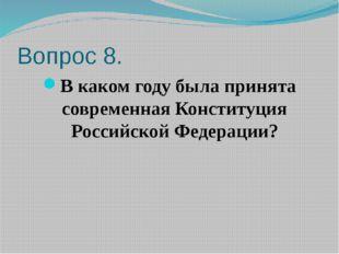Вопрос 8. В каком году была принята современная Конституция Российской Федера