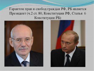 Гарантом прав и свобод граждан РФ, РБ является Президент (ч.2 ст. 80, Консти