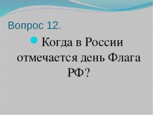 Вопрос 12. Когда в России отмечается день Флага РФ?