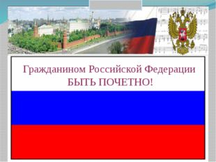 Гражданином Российской Федерации БЫТЬ ПОЧЕТНО!